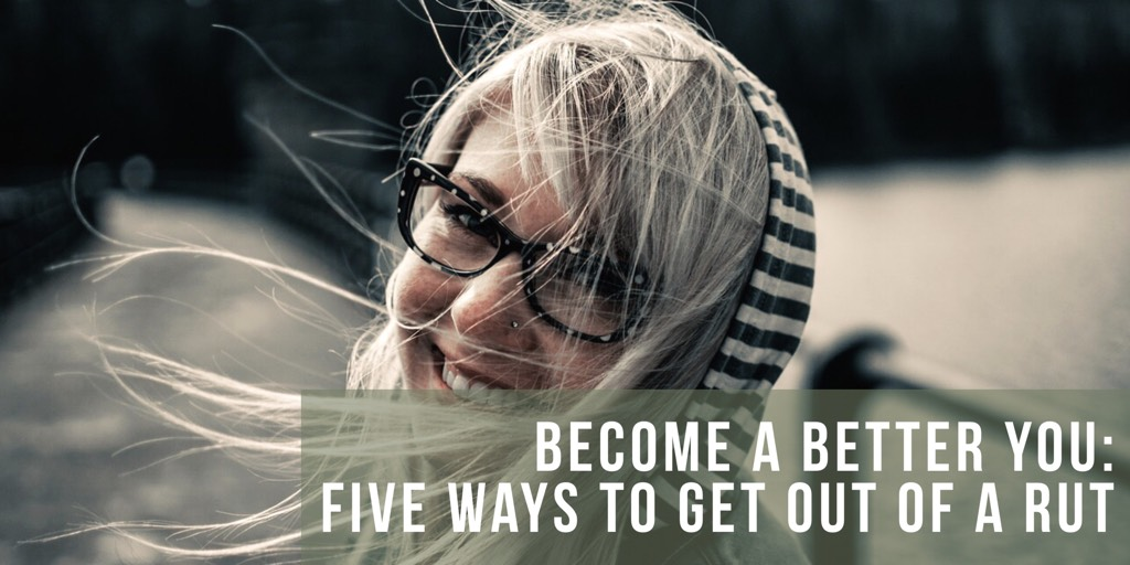 Become a Better You: Five Ways To Get Out of a Rut