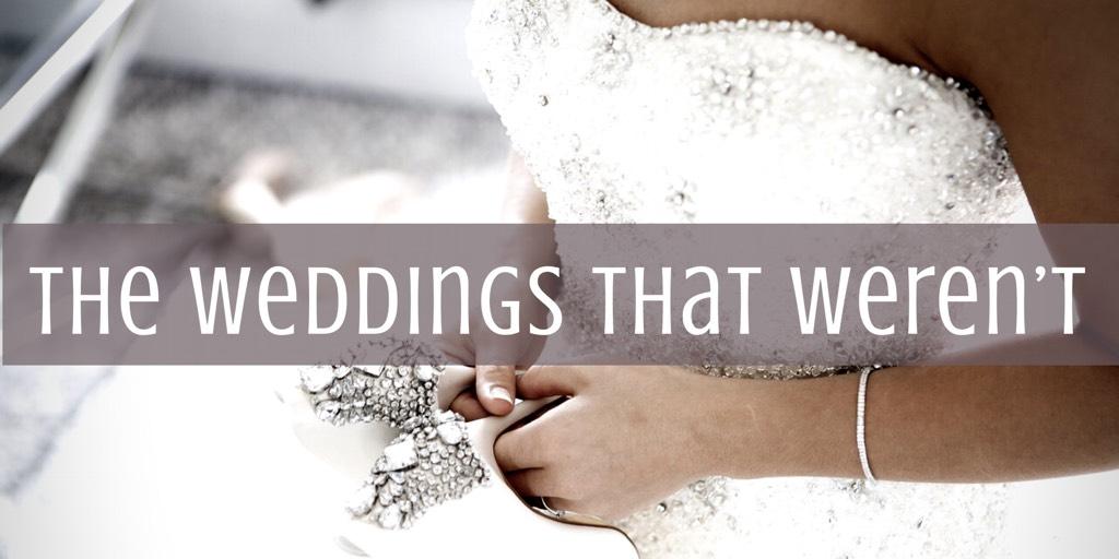 The Weddings That Weren't