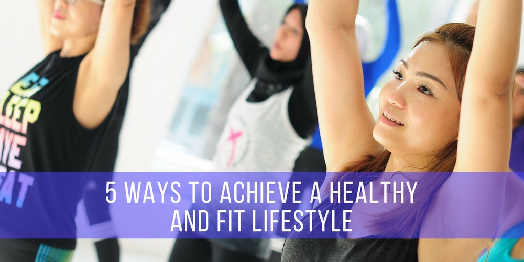 5 Ways To AchieveA Healthy and Fit Lifestyle