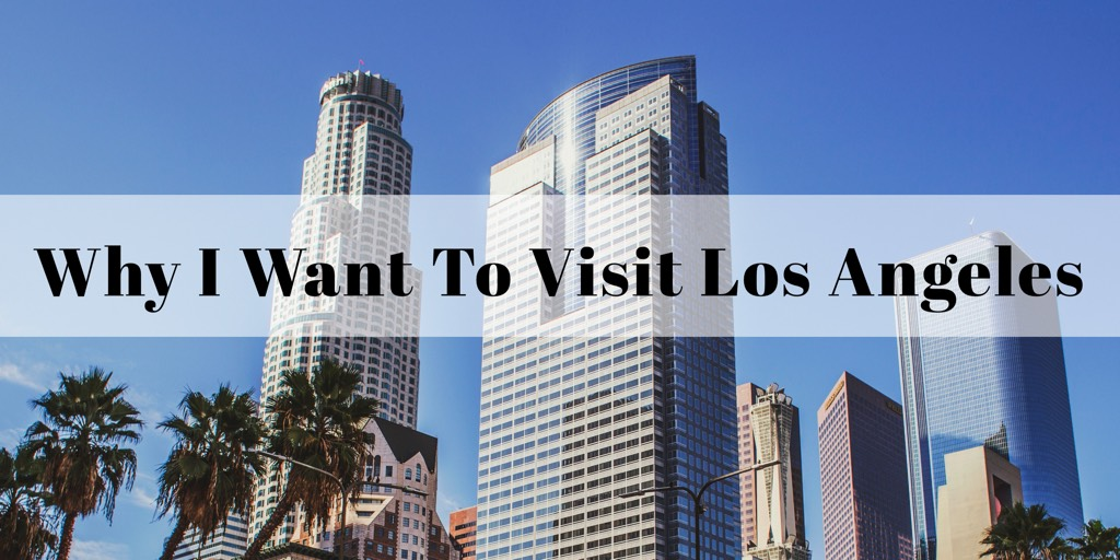Why I Want To Visit Los Angeles