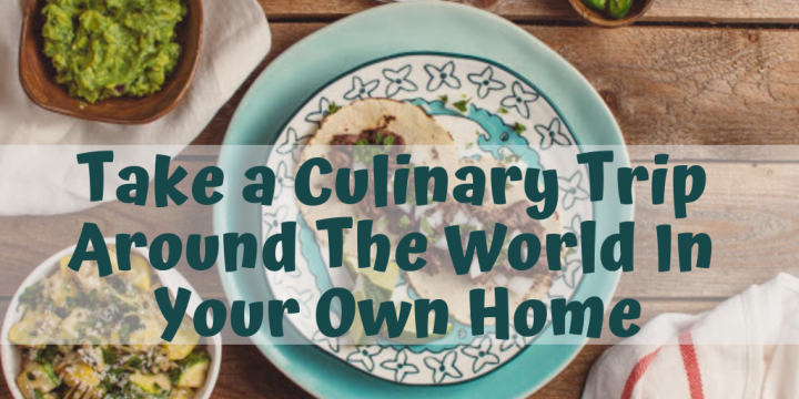 Take a Culinary Trip Around The World In Your Own Home