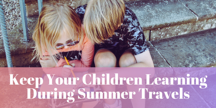 Keep Your Children Learning During Summer Travels