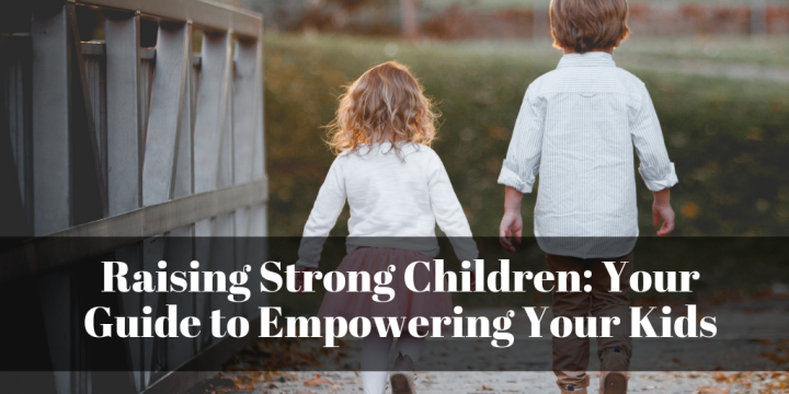 Raising Strong Children: Your Guide to Empowering Your Kids