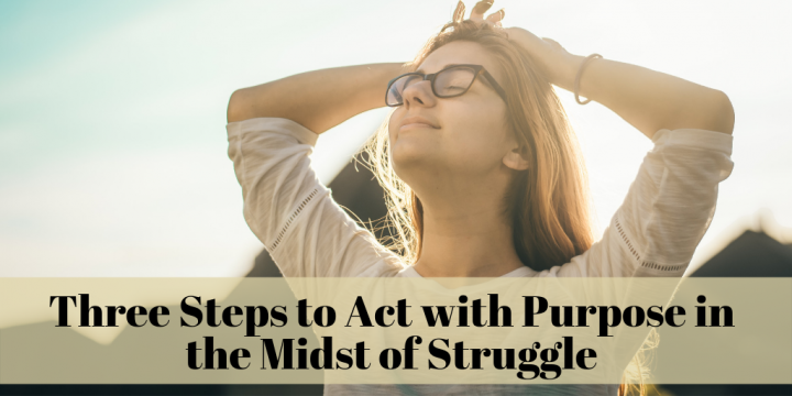 Three Steps to Act with Purpose in the Midst of Struggle