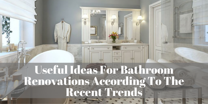 Useful Ideas For Bathroom Renovations According To The Recent Trends
