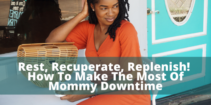 Rest, Recuperate, Replenish! How To Make The Most Of Mommy Downtime