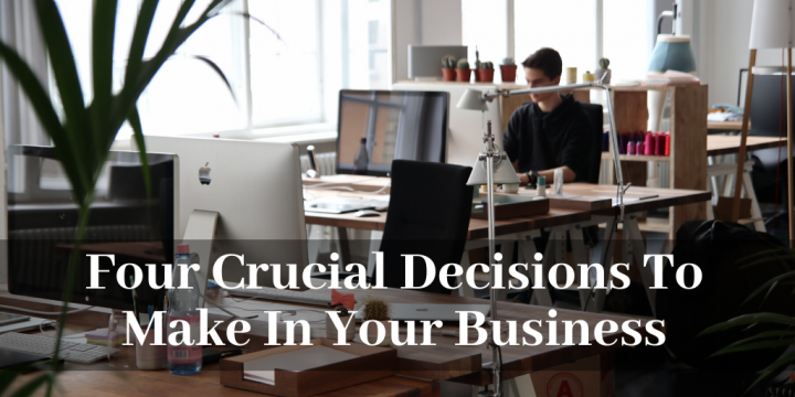 Four Crucial Decisions To Make In Your Business