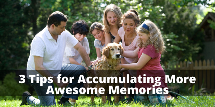 3 Tips for Accumulating More Awesome Memories