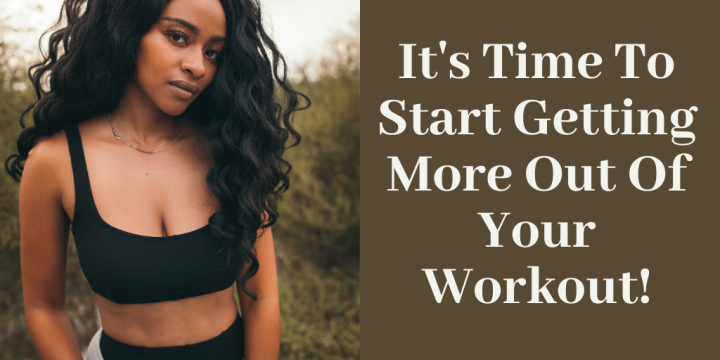 It's Time To Start Getting More Out Of Your Workout!