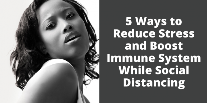5 Ways to Reduce Stress and Boost Immune System While Social Distancing