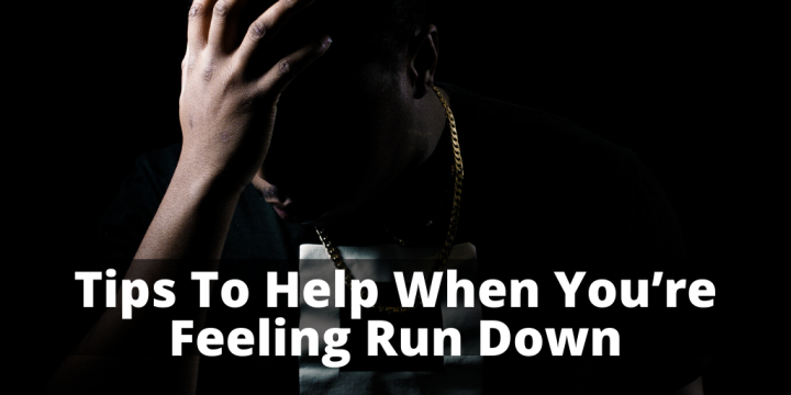 Tips To Help When You're Feeling Run Down