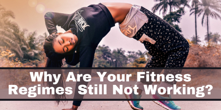 Why are Your Fitness Regimes Still Not Working?