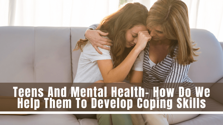 Teens And Mental Health- How Do We Help Them To Develop Coping Skills
