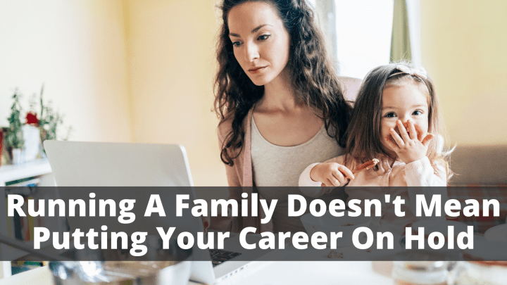 Running A Family Doesn't Mean Putting Your Career On Hold