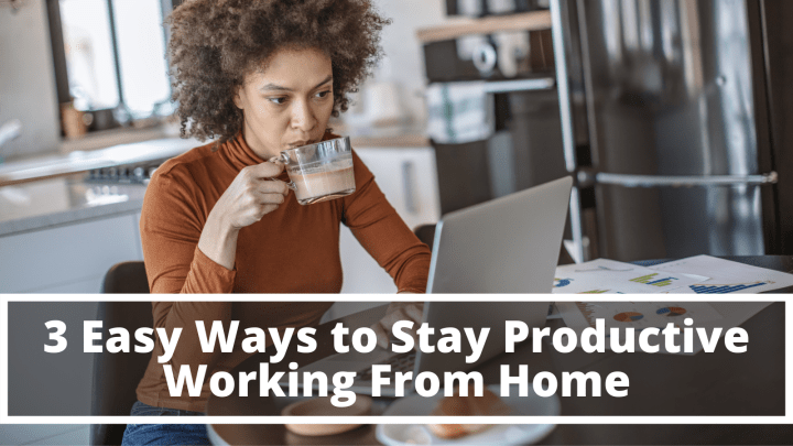 3 Easy Ways to Stay Productive Working From Home