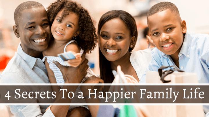 4 Secrets To a Happier Family Life
