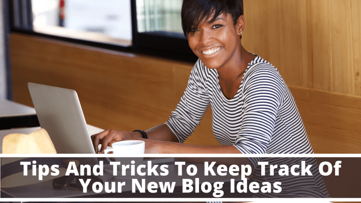 Tips And Tricks To Keep Track Of Your New Blog Ideas