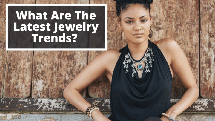 What Are The Latest Jewelry Trends?
