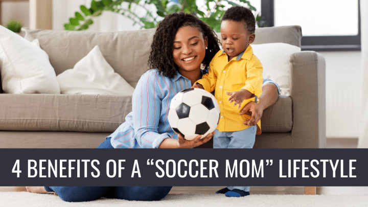 "4 BENEFITS OF A ""SOCCER MOM"" LIFESTYLE"