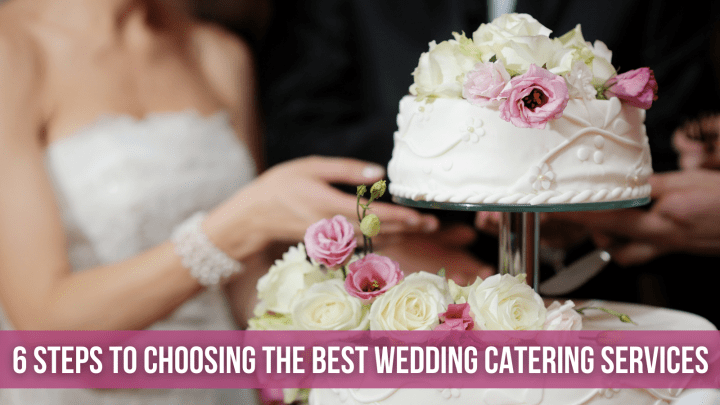 6 STEPS TO CHOOSING THE BEST WEDDING CATERING SERVICES