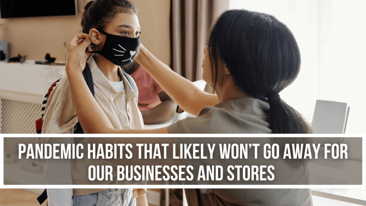 Pandemic Habits That Likely Won't Go Away for Our Businesses and Stores