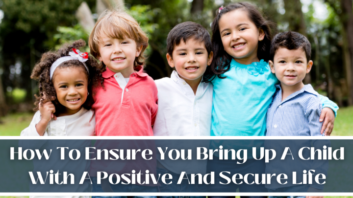 How To Ensure You Bring Up A Child With A Positive And Secure Life