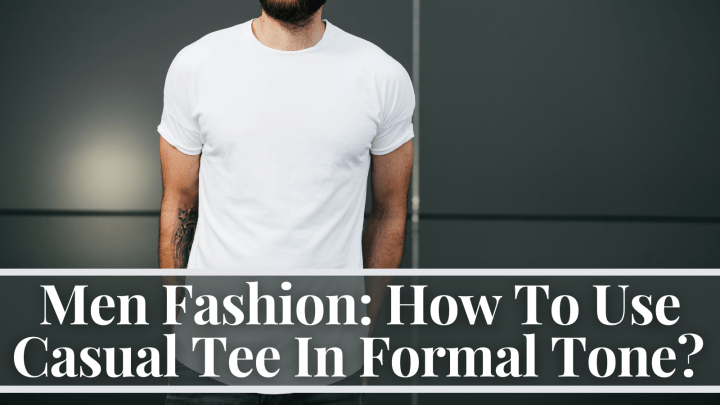 Men Fashion: How To Use Casual Tee In Formal Tone?