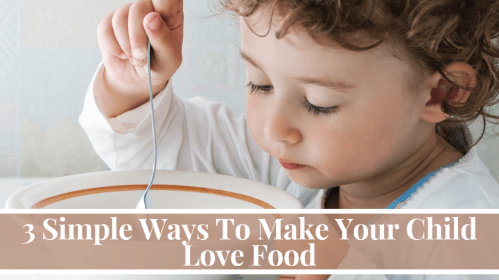 3 Simple Ways To Make Your Child Love Food