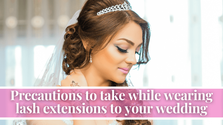 Precautions to take while wearing lash extensions to your wedding