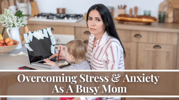 Overcoming Stress & Anxiety As A Busy Mom